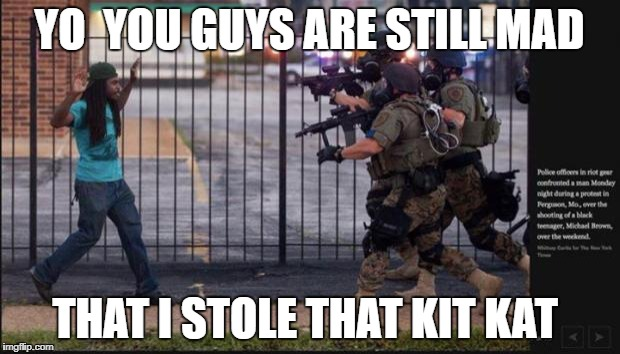 Riot Police Problems | YO  YOU GUYS ARE STILL MAD THAT I STOLE THAT KIT KAT | image tagged in riot police problems | made w/ Imgflip meme maker