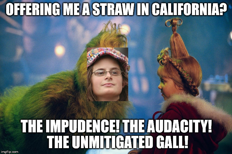 OFFERING ME A STRAW IN CALIFORNIA? THE IMPUDENCE! THE AUDACITY! THE UNMITIGATED GALL! | image tagged in college liberal,grinch | made w/ Imgflip meme maker