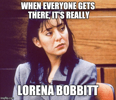 WHEN EVERYONE GETS THERE, IT'S REALLY LORENA BOBBITT | made w/ Imgflip meme maker