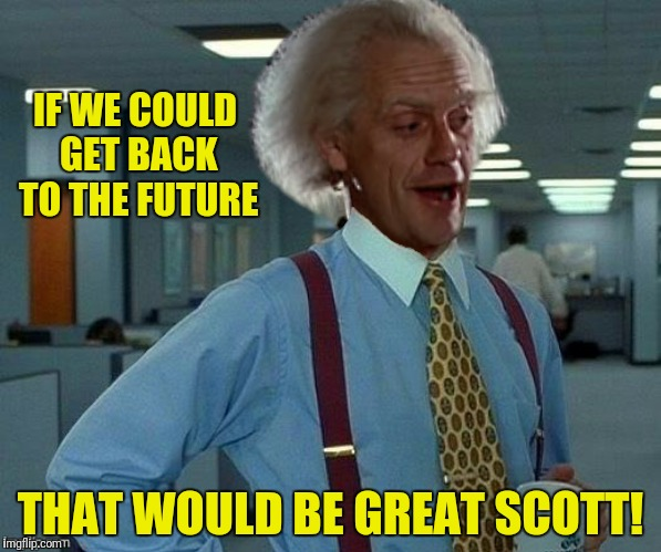IF WE COULD GET BACK TO THE FUTURE THAT WOULD BE GREAT SCOTT! | made w/ Imgflip meme maker