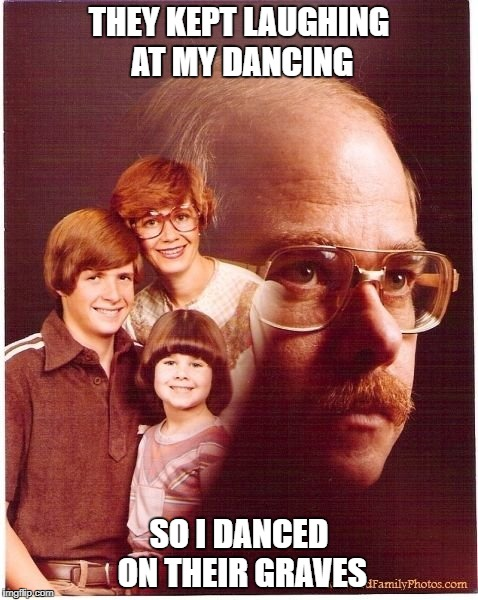 Vengeance Dad | THEY KEPT LAUGHING AT MY DANCING SO I DANCED ON THEIR GRAVES | image tagged in memes,vengeance dad | made w/ Imgflip meme maker