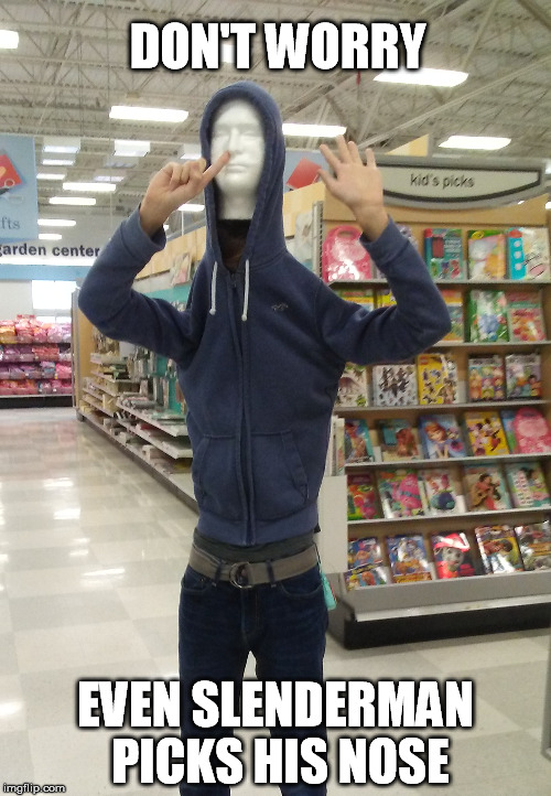 DON'T WORRY EVEN SLENDERMAN PICKS HIS NOSE | image tagged in slenderman,nose pick | made w/ Imgflip meme maker