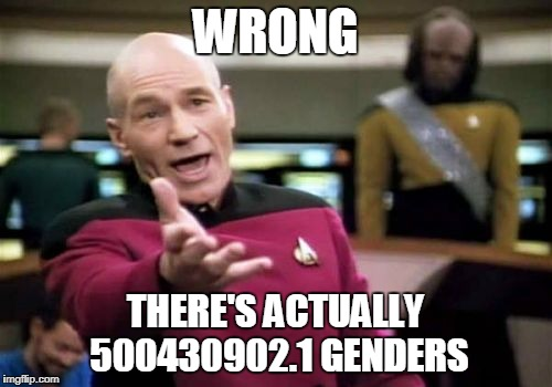 Picard Wtf Meme | WRONG THERE'S ACTUALLY 500430902.1 GENDERS | image tagged in memes,picard wtf | made w/ Imgflip meme maker