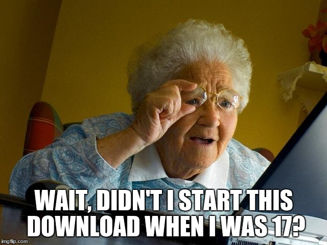 Grandma Finds The Internet Meme | WAIT, DIDN'T I START THIS DOWNLOAD WHEN I WAS 17? | image tagged in memes,grandma finds the internet | made w/ Imgflip meme maker