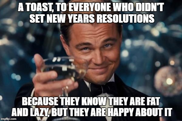 Leonardo Dicaprio Cheers |  A TOAST, TO EVERYONE WHO DIDN'T SET NEW YEARS RESOLUTIONS; BECAUSE THEY KNOW THEY ARE FAT AND LAZY, BUT THEY ARE HAPPY ABOUT IT | image tagged in memes,leonardo dicaprio cheers,new years,funny,new year resolutions | made w/ Imgflip meme maker