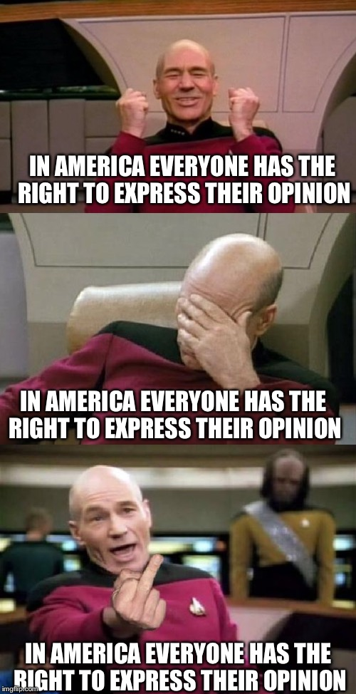 Some days I don't know how to feel | IN AMERICA EVERYONE HAS THE RIGHT TO EXPRESS THEIR OPINION IN AMERICA EVERYONE HAS THE RIGHT TO EXPRESS THEIR OPINION IN AMERICA EVERYONE HA | image tagged in memes,america,captain picard facepalm,happy picard | made w/ Imgflip meme maker