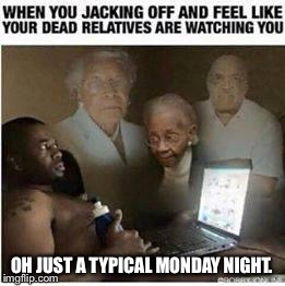 OH JUST A TYPICAL MONDAY NIGHT. | made w/ Imgflip meme maker