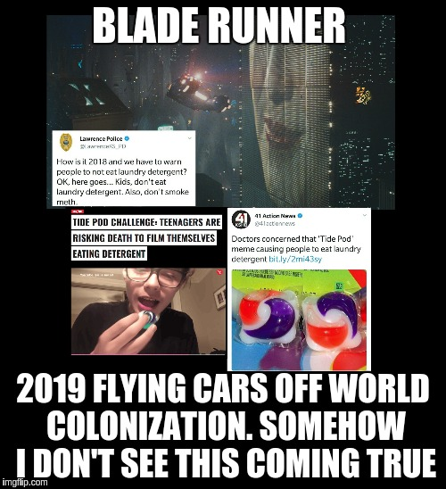 Blade Runner isn't coming true anytime soon.   | BLADE RUNNER 2019 FLYING CARS OFF WORLD COLONIZATION. SOMEHOW I DON'T SEE THIS COMING TRUE | image tagged in blade runner,tide pods,tide pod challenge | made w/ Imgflip meme maker