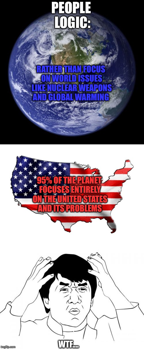 There Are Way Bigger Problems To Deal With | RATHER THAN FOCUS ON WORLD ISSUES LIKE NUCLEAR WEAPONS AND GLOBAL WARMING 95% OF THE PLANET FOCUSES ENTIRELY ON THE UNITED STATES AND ITS PR | image tagged in united states,earth,jackie chan wtf | made w/ Imgflip meme maker