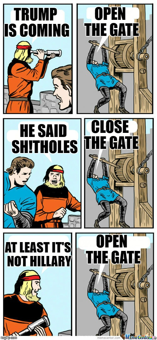 Open The Gate | TRUMP IS COMING OPEN THE GATE HE SAID SH!THOLES CLOSE THE GATE AT LEAST IT'S NOT HILLARY OPEN THE GATE | image tagged in open the gate | made w/ Imgflip meme maker