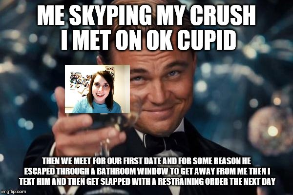 Leonardo Dicaprio Cheers Meme | ME SKYPING MY CRUSH I MET ON OK CUPID THEN WE MEET FOR OUR FIRST DATE AND FOR SOME REASON HE ESCAPED THROUGH A BATHROOM WINDOW TO GET AWAY F | image tagged in memes,leonardo dicaprio cheers | made w/ Imgflip meme maker