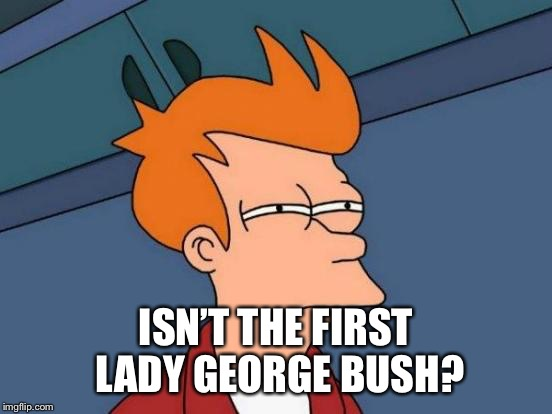 Futurama Fry Meme | ISN'T THE FIRST LADY GEORGE BUSH? | image tagged in memes,futurama fry | made w/ Imgflip meme maker