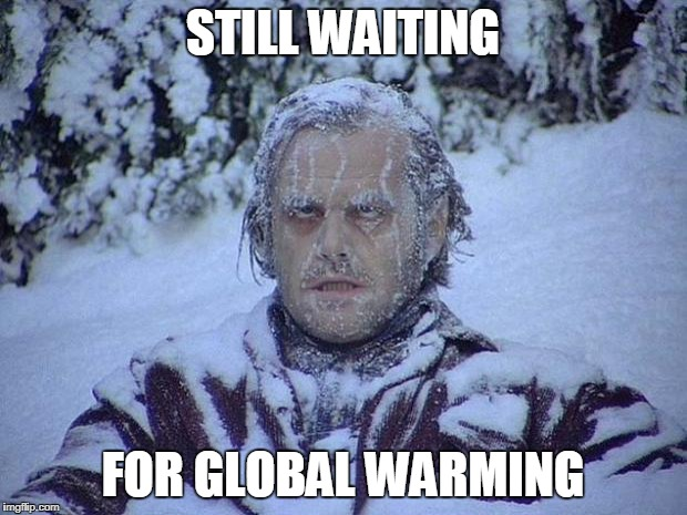 Jack Nicholson The Shining Snow Meme | STILL WAITING FOR GLOBAL WARMING | image tagged in memes,jack nicholson the shining snow | made w/ Imgflip meme maker