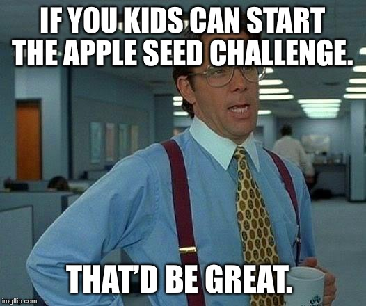 That Would Be Great Meme | IF YOU KIDS CAN START THE APPLE SEED CHALLENGE. THAT'D BE GREAT. | image tagged in memes,that would be great,AdviceAnimals | made w/ Imgflip meme maker