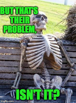 Waiting Skeleton Meme | BUT THAT'S THEIR PROBLEM, ISN'T IT? | image tagged in memes,waiting skeleton | made w/ Imgflip meme maker