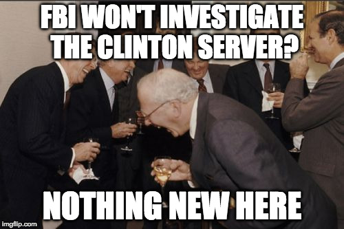 Laughing Men In Suits Meme | FBI WON'T INVESTIGATE THE CLINTON SERVER? NOTHING NEW HERE | image tagged in memes,laughing men in suits | made w/ Imgflip meme maker
