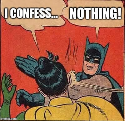 Batman Slapping Robin Meme | I CONFESS... NOTHING! | image tagged in memes,batman slapping robin | made w/ Imgflip meme maker