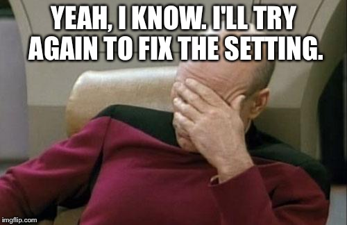 Captain Picard Facepalm Meme | YEAH, I KNOW. I'LL TRY AGAIN TO FIX THE SETTING. | image tagged in memes,captain picard facepalm | made w/ Imgflip meme maker