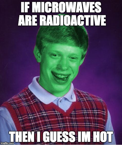 Bad Luck Brian (Radioactive) | IF MICROWAVES ARE RADIOACTIVE THEN I GUESS IM HOT | image tagged in bad luck brian radioactive | made w/ Imgflip meme maker