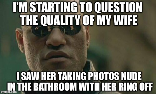 Matrix Morpheus Meme | I'M STARTING TO QUESTION THE QUALITY OF MY WIFE I SAW HER TAKING PHOTOS NUDE IN THE BATHROOM WITH HER RING OFF | image tagged in memes,matrix morpheus | made w/ Imgflip meme maker