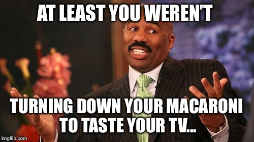 AT LEAST YOU WEREN'T TURNING DOWN YOUR MACARONI TO TASTE YOUR TV... | made w/ Imgflip meme maker