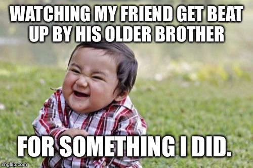 Evil Toddler Meme | WATCHING MY FRIEND GET BEAT UP BY HIS OLDER BROTHER FOR SOMETHING I DID. | image tagged in memes,evil toddler | made w/ Imgflip meme maker