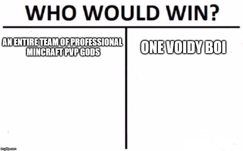 Who Would Win? Meme | AN ENTIRE TEAM OF PROFESSIONAL MINCRAFT PVP GODS ONE VOIDY BOI | image tagged in memes,who would win | made w/ Imgflip meme maker