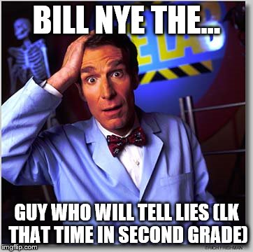 Bill Nye The Science Guy | BILL NYE THE... GUY WHO WILL TELL LIES (LK THAT TIME IN SECOND GRADE) | image tagged in memes,bill nye the science guy | made w/ Imgflip meme maker