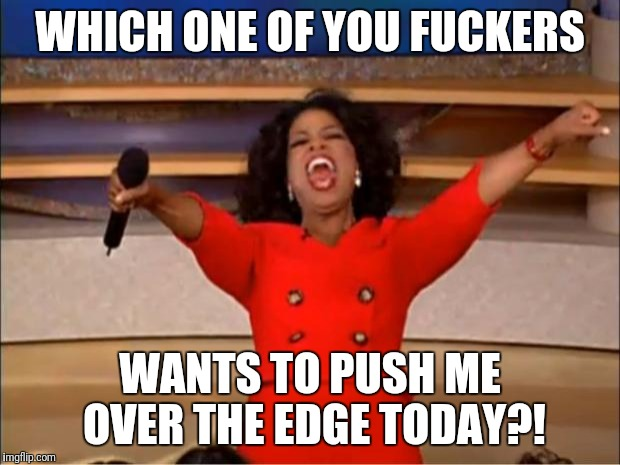 Oprah You Get A Meme | WHICH ONE OF YOU F**KERS WANTS TO PUSH ME OVER THE EDGE TODAY?! | image tagged in memes,oprah you get a | made w/ Imgflip meme maker