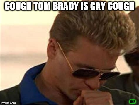 BAHAHAHA | COUGH TOM BRADY IS GAY COUGH JMR | image tagged in tom brady,new england patriots,top gun,iceman | made w/ Imgflip meme maker