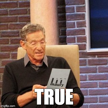 Maury Lie Detector Meme | TRUE | image tagged in memes,maury lie detector | made w/ Imgflip meme maker