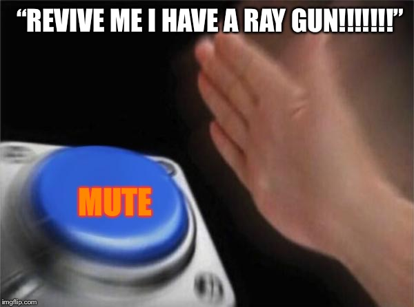 "Blank Nut Button Meme | ""REVIVE ME I HAVE A RAY GUN!!!!!!!"" MUTE 