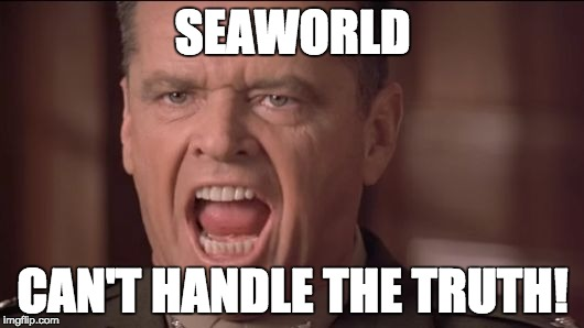You Can't Handle the Truth | SEAWORLD CAN'T HANDLE THE TRUTH! | image tagged in you can't handle the truth | made w/ Imgflip meme maker