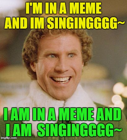 Im so into this meme and I am singingggggg ah~ | I'M IN A MEME AND IM SINGINGGGG~ I AM IN A MEME AND I AM  SINGINGGGG~ | image tagged in buddy the sing song elf singer,singing is my favorite,funny memes | made w/ Imgflip meme maker
