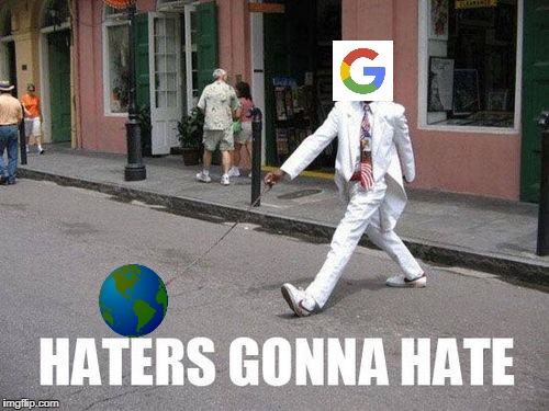 google runs the earth | image tagged in google,earth,haters gonna hate | made w/ Imgflip meme maker