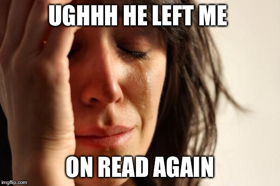 Stereotypical white girl | UGHHH HE LEFT ME ON READ AGAIN | image tagged in memes,first world problems,funny,poop,that would be great,and everybody loses their minds | made w/ Imgflip meme maker
