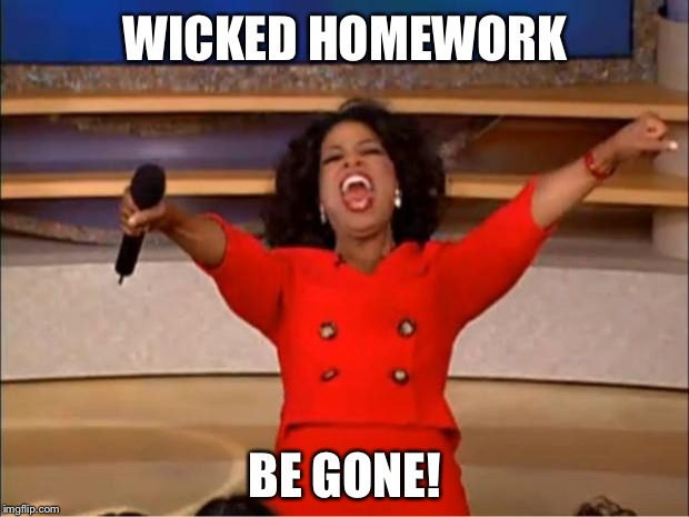 Oprah You Get A Meme | WICKED HOMEWORK BE GONE! | image tagged in memes,oprah you get a | made w/ Imgflip meme maker