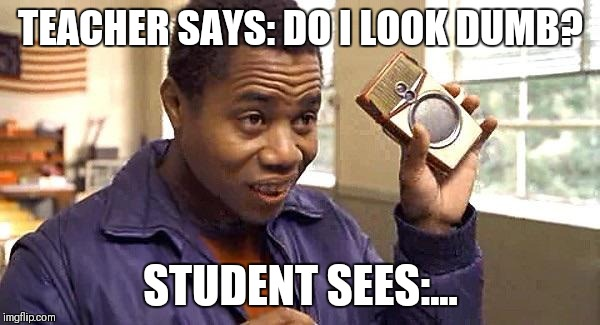 Radio | TEACHER SAYS: DO I LOOK DUMB? STUDENT SEES:... | image tagged in radio | made w/ Imgflip meme maker