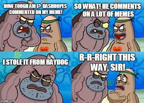 How Tough Are You Meme | HOW TOUGH AM I?  DASHHOPES COMMENTED ON MY MEME! SO WHAT! HE COMMENTS ON A LOT OF MEMES I STOLE IT FROM RAYDOG R-R-RIGHT THIS WAY, SIR! | image tagged in memes,how tough are you | made w/ Imgflip meme maker