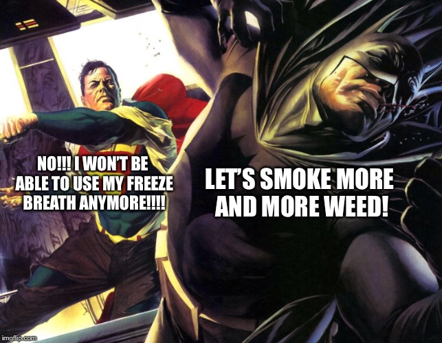 NO!!! I WON'T BE ABLE TO USE MY FREEZE BREATH ANYMORE!!!! LET'S SMOKE MORE AND MORE WEED! | made w/ Imgflip meme maker
