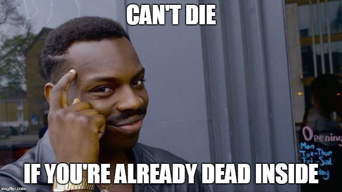 Makes sense |  CAN'T DIE; IF YOU'RE ALREADY DEAD INSIDE | image tagged in memes,roll safe think about it,dead inside,goth,cringe worthy,wake me up inside | made w/ Imgflip meme maker