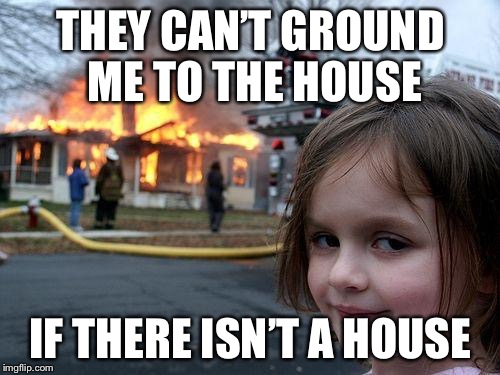 Disaster Girl Meme | THEY CAN'T GROUND ME TO THE HOUSE IF THERE ISN'T A HOUSE | image tagged in memes,disaster girl | made w/ Imgflip meme maker