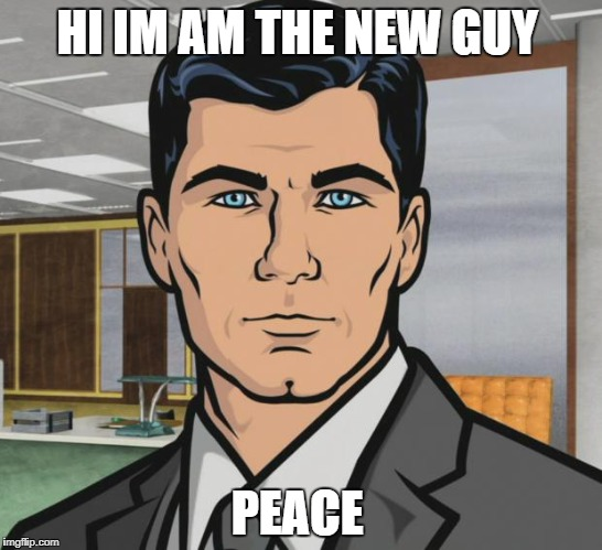 Archer Meme | HI IM AM THE NEW GUY PEACE | image tagged in memes,archer | made w/ Imgflip meme maker