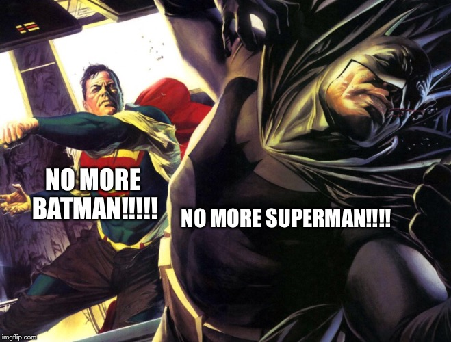 NO MORE BATMAN!!!!! NO MORE SUPERMAN!!!! | made w/ Imgflip meme maker