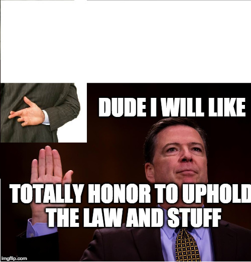 Comey fingers crossed | DUDE I WILL LIKE TOTALLY HONOR TO UPHOLD THE LAW AND STUFF | image tagged in comey fingers crossed | made w/ Imgflip meme maker