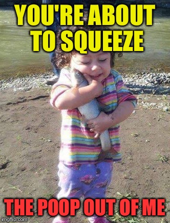 YOU'RE ABOUT TO SQUEEZE THE POOP OUT OF ME | made w/ Imgflip meme maker