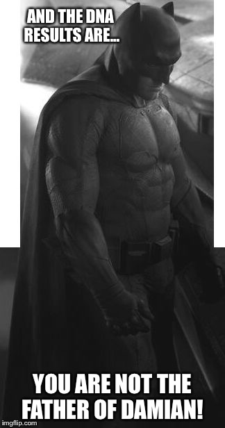 Sad batman | AND THE DNA RESULTS ARE... YOU ARE NOT THE FATHER OF DAMIAN! | image tagged in sad batman | made w/ Imgflip meme maker