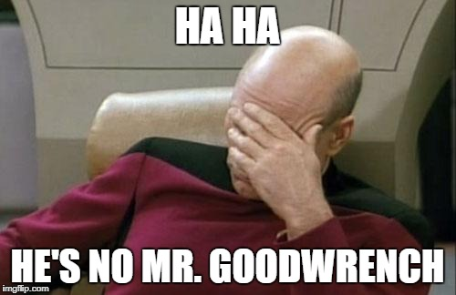 Captain Picard Facepalm Meme | HA HA HE'S NO MR. GOODWRENCH | image tagged in memes,captain picard facepalm | made w/ Imgflip meme maker