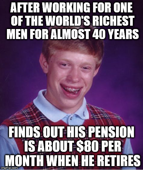 Bad Luck Brian Meme | AFTER WORKING FOR ONE OF THE WORLD'S RICHEST MEN FOR ALMOST 40 YEARS FINDS OUT HIS PENSION IS ABOUT $80 PER MONTH WHEN HE RETIRES | image tagged in memes,bad luck brian | made w/ Imgflip meme maker