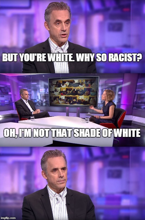 Jordan Peterson vs Feminist Interviewer | BUT YOU'RE WHITE. WHY SO RACIST? OH, I'M NOT THAT SHADE OF WHITE | image tagged in jordan peterson vs feminist interviewer | made w/ Imgflip meme maker